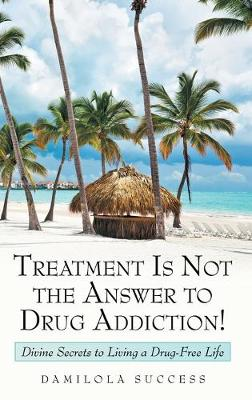 Treatment Is Not the Answer to Drug Addiction!: Divine Secrets to Living a Drug-Free Life (Hardback)