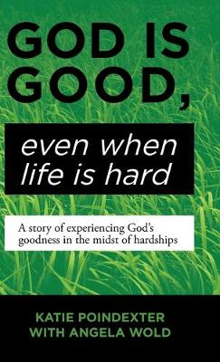 God Is Good, Even When Life Is Hard: A Story of Experiencing God's Goodness in the Midst of Hardships (Hardback)