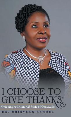 I Choose to Give Thanks!: Grieving with an Attitude of Gratitude (Hardback)