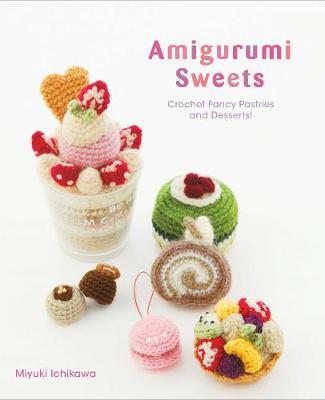Amigurumi Sweets: Crochet Fancy Pastries and Desserts! - Amigurumi Sweets (Paperback)