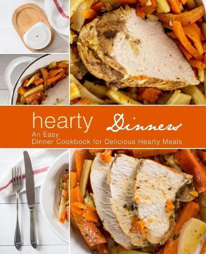 Hearty Dinners: An Easy Dinner Cookbook for Delicious Hearty Meals (Paperback)