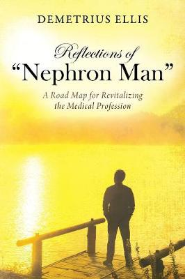 Reflections of Nephron Man: A Road Map for Revitalizing the Medical Profession (Paperback)