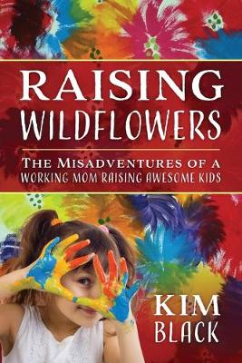 Raising Wildflowers: The Misadventures of a Working Mom Raising Awesome Kids (Paperback)