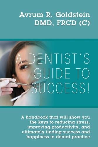 A Dentist's Guide To Success!: A handbook that will show you the keys to reducing stress, improving productivity, and ultimately finding success and happiness in dental practice (Paperback)