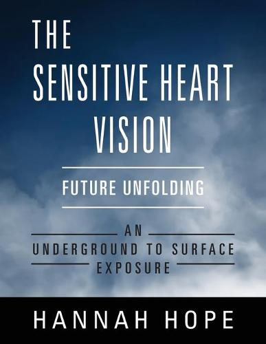 The Sensitive Heart Vision: Future Unfolding - An Underground To Surface Exposure (Paperback)