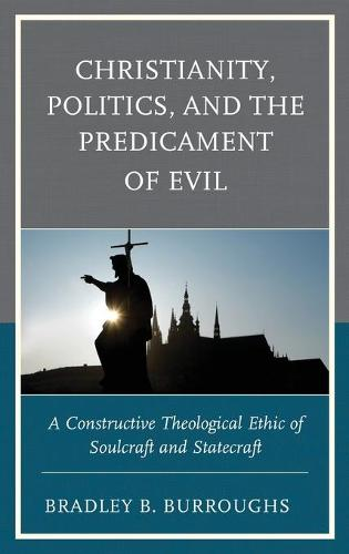 Christianity, Politics, and the Predicament of Evil: A Constructive Theological Ethic of Soulcraft and Statecraft (Hardback)