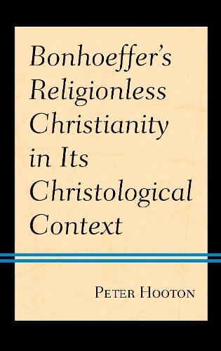 Bonhoeffer's Religionless Christianity in Its Christological Context (Hardback)