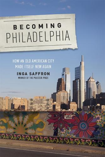 Becoming Philadelphia: How an Old American City Made Itself New Again (Hardback)