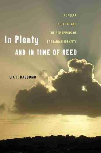 In Plenty and in Time of Need: Popular Culture and the Remapping of Barbadian Identity - Critical Caribbean Studies (Paperback)