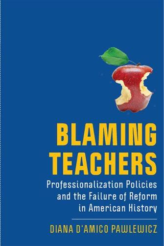 Blaming Teachers: Professionalization Policies and the Failure of Reform in American History - History of Education (Hardback)