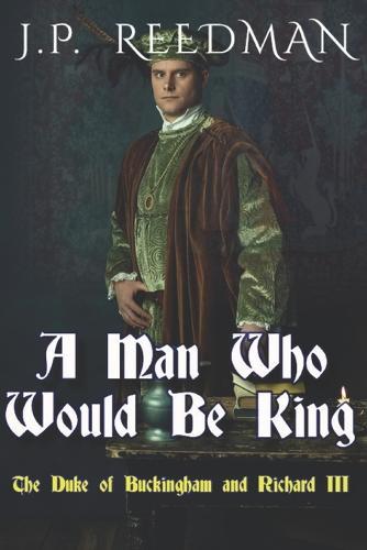 A Man Who Would Be King: The Duke of Buckingham and Richard III - I, Richard Plantagenet 3 (Paperback)