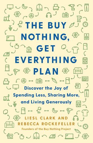The Buy Nothing, Get Everything Plan: Discover the Joy of Spending Less, Sharing More, and Living Generously (Hardback)