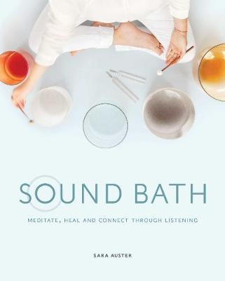 Sound Bath: Meditate, Heal and Connect through Listening (Hardback)