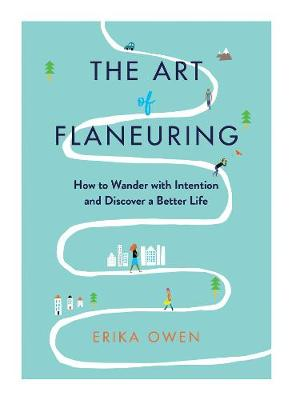 The Art of Flaneuring: How to Wander with Intention and Discover a Better Life (Hardback)