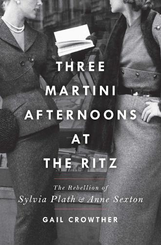 Three-Martini Afternoons at the Ritz: The Rebellion of Sylvia Plath & Anne Sexton (Hardback)
