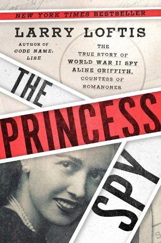 The Princess Spy: The True Story of World War II Spy Aline Griffith, Countess of Romanones (Hardback)