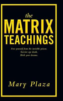 The Matrix Teachings: Free Yourself from the Invisible Prison, Survive Ego Death, Birth Your Dreams (Hardback)