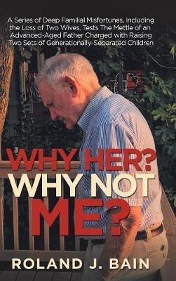 Why Her? Why Not Me?: A Series of Deep Familial Misfortunes, Including the Loss of Two Wives, Tests the Mettle of an Advanced-Aged Father Charged with Raising Two Sets of Generationally-Separated Children (Hardback)