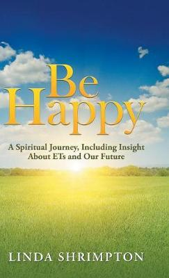 Be Happy: A Spiritual Journey Including Insight about E.T. and Our Future (Hardback)