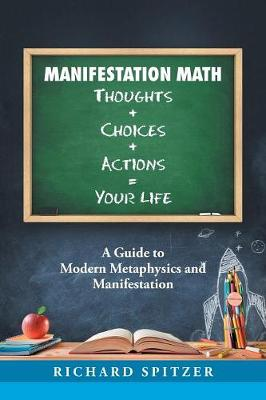 Manifestation Math Thoughts + Choices + Actions = Your Life: A Guide to Modern Metaphysics and Manifestation (Paperback)