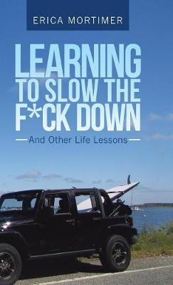 Learning to Slow the F*Ck Down: And Other Life Lessons (Hardback)