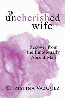 The Uncherished Wife: Recover from the Emotionally Absent Man (Paperback)