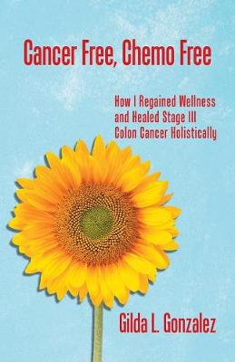 Cancer Free, Chemo Free: How I Regained Wellness and Healed Stage III Colon Cancer Holistically (Paperback)