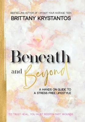 Beneath and Beyond: A Hands on Guide to a Stress Free Lifestyle: to Truly Heal, You Must Reopen Past Wounds (Hardback)