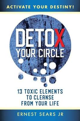 Detox Your Circle, Activate Your Destiny: 13 Toxic Elements to Cleanse from Your Life (Paperback)