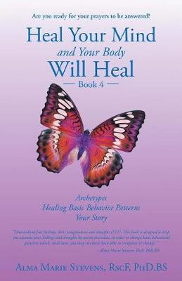 Heal Your Mind and Your Body Will Heal: Book 4: Archetypes-Healing Basic Behavior Patterns Your Story (Paperback)