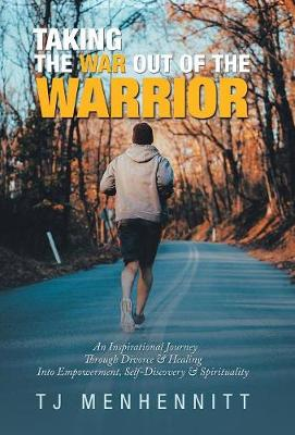Taking the War out of the Warrior: An Inspirational Journey Through Divorce & Healing into Empowerment, Self-Discovery & Spirituality (Hardback)