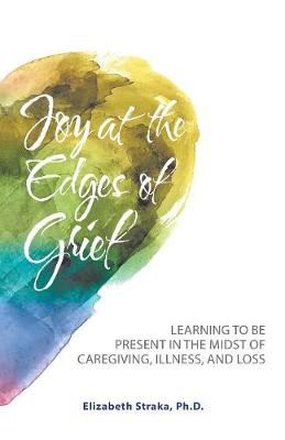 Joy at the Edges of Grief: Learning to Be Present in the Midst of Caregiving, Illness, and Loss (Paperback)