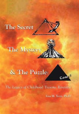 The Secret, the Mystery and the Puzzle: The Legacy of Childhood Trauma Revealed (Hardback)