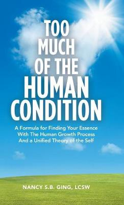 Too Much of the Human Condition: A Formula for Finding Your Essence with the Human Growth Process and a Unified Theory of the Self (Hardback)