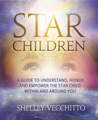 Star Children: A Guide to Understand, Honor and Empower the Star Child Within and Around You (Paperback)