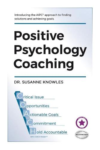 Positive Psychology Coaching: Introducing the (c)Aipc Coach Approach to Finding Solutions and Achieving Goals. (Paperback)