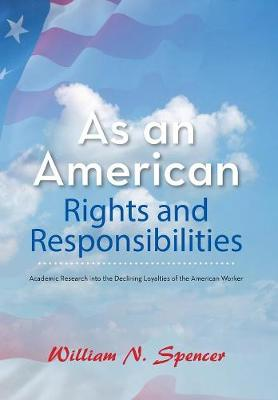 As an American Rights and Responsibilities: Academic Research Into the Declining Loyalties of the American Worker (Hardback)