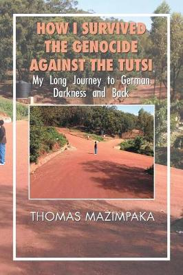 How I Survived the Genocide Against the Tutsi: My Long Journey to German Darkness and Back (Paperback)
