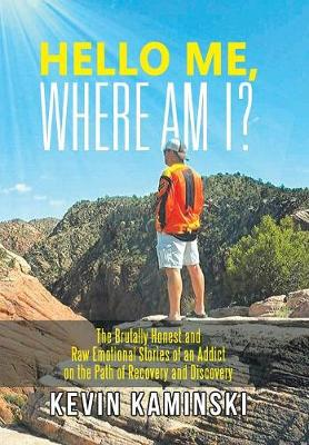 Hello Me, Where Am I?: The Brutally Honest and Raw Emotional Stories of an Addict on the Path of Recovery and Discovery (Hardback)