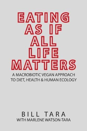 Eating as If All Life Matters: A Macrobiotic Vegan Approach to Diet, Health and Human Ecology (Paperback)