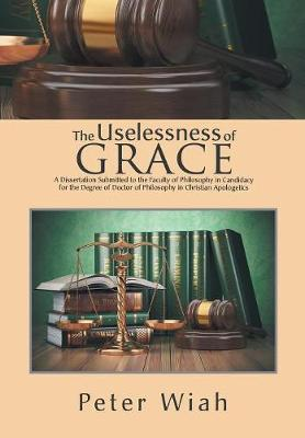 The Uselessness of Grace: A Dissertation Submitted to the Faculty of Philosophy in Candidacy for the Degree of Doctor of Philosophy in Christian Apologetics (Hardback)