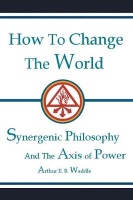 How to Change the World: Synergenic Philosophy and the Axis of Power (Paperback)