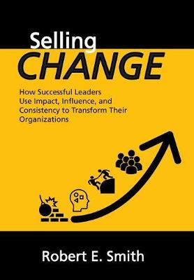 Selling Change: How Successful Leaders Use Impact, Influence, and Consistency to Transform Their Organizations (Hardback)