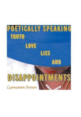 Poetically Speaking: Truth Love Lies and Disappointments (Hardback)