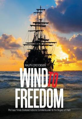 Wind to Freedom: Perilous Times Demand Actions Commensurate to the Degree of Peril (Hardback)
