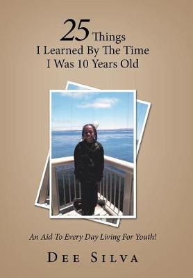 25 Things I Learned by the Time I Was 10 Years Old: An Aid to Every Day Living for Youth! (Hardback)