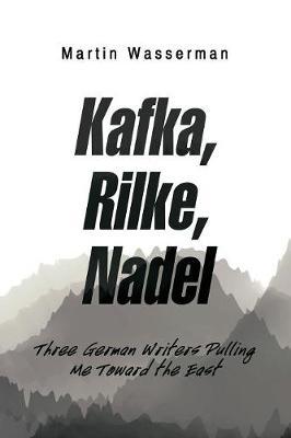 Kafka, Rilke, Nadel: Three German Writers Pulling Me Toward the East (Paperback)