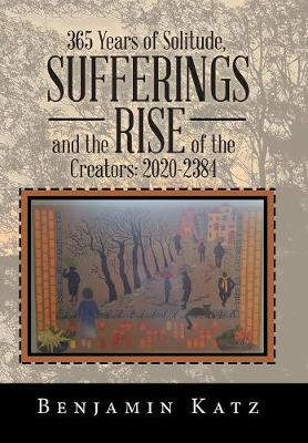 365 Years of Solitude, Sufferings and the Rise of the Creators: 2020-2384 (Hardback)