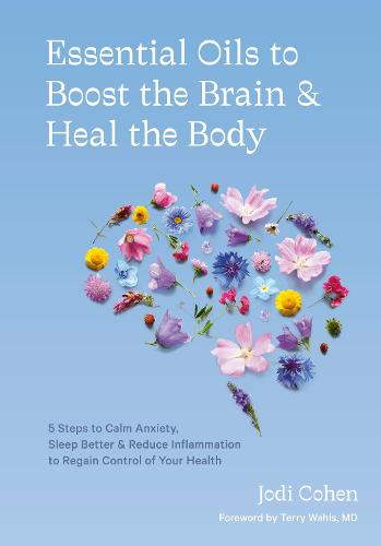 Essential Oils to Boost the Brain and Heal the Body: 5 Steps to Calm Anxiety, Sleep Better, Reduce Inflammation, and Regain Control of Your Health (Hardback)