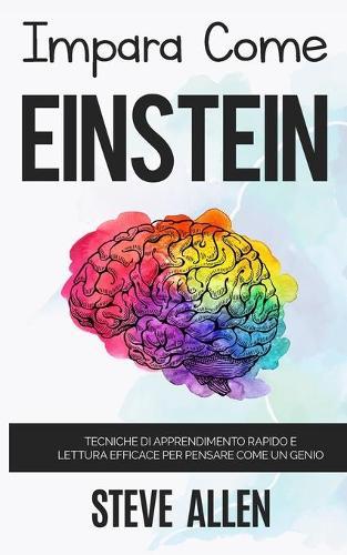 Impara come Einstein: Tecniche di apprendimento rapido e lettura efficace per pensare come un genio: Memorizza di piu, focalizzati meglio e leggi in maniera efficace per imparare qualunque cosa - Apprendimento E Reingegnerizzazione del Pensiero 1 (Paperback)